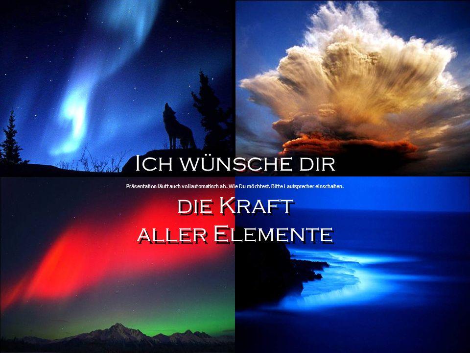 Ich wünsche dir die Kraft aller Elemente Ich wünsche dir die Kraft aller Elemente Präsentation läuft auch vollautomatisch ab.