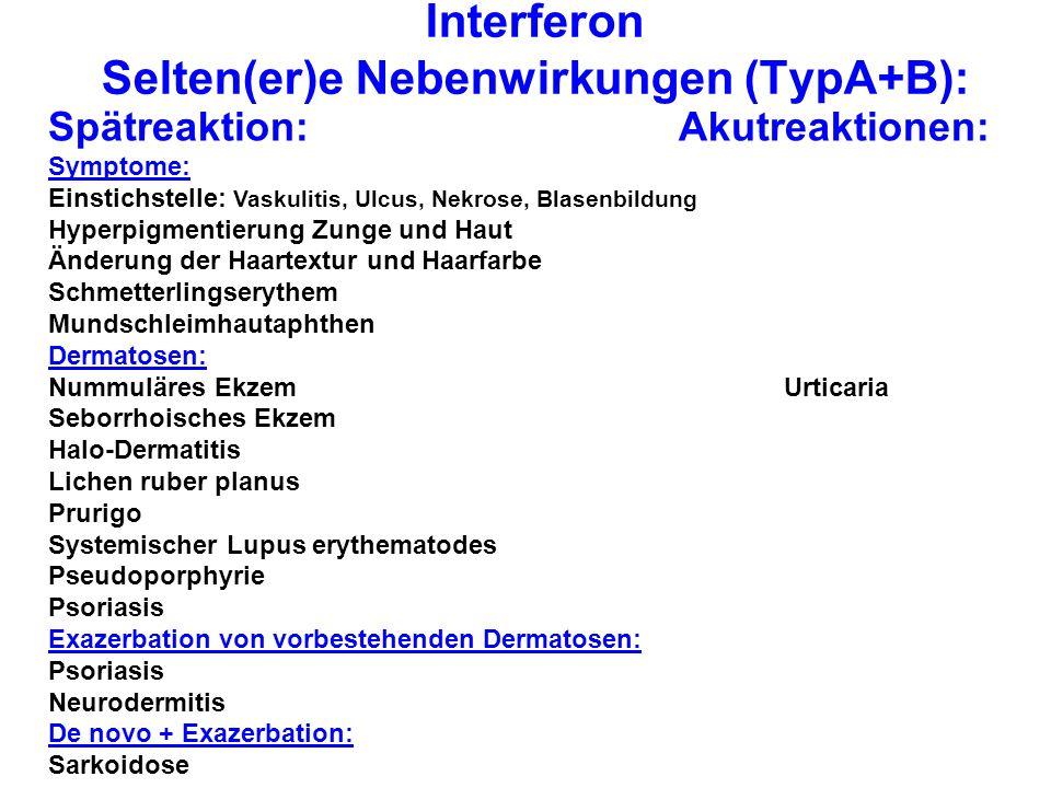 Interferon Selten(er)e Nebenwirkungen (TypA+B): Spätreaktion:Akutreaktionen: Symptome: Einstichstelle: Vaskulitis, Ulcus, Nekrose, Blasenbildung Hyperpigmentierung Zunge und Haut Änderung der Haartextur und Haarfarbe Schmetterlingserythem Mundschleimhautaphthen Dermatosen: Nummuläres Ekzem Urticaria Seborrhoisches Ekzem Halo-Dermatitis Lichen ruber planus Prurigo Systemischer Lupus erythematodes Pseudoporphyrie Psoriasis Exazerbation von vorbestehenden Dermatosen: Psoriasis Neurodermitis De novo + Exazerbation: Sarkoidose