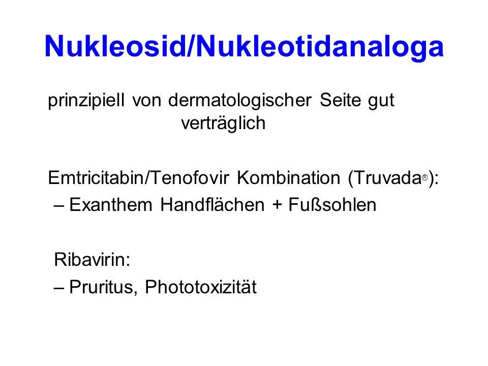 Nukleosid/Nukleotidanaloga prinzipiell von dermatologischer Seite gut verträglich Emtricitabin/Tenofovir Kombination (Truvada ® ): –Exanthem Handflächen + Fußsohlen Ribavirin: –Pruritus, Phototoxizität