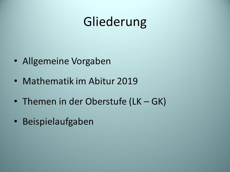 Gliederung Allgemeine Vorgaben Mathematik im Abitur 2019 Themen in der Oberstufe (LK – GK) Beispielaufgaben