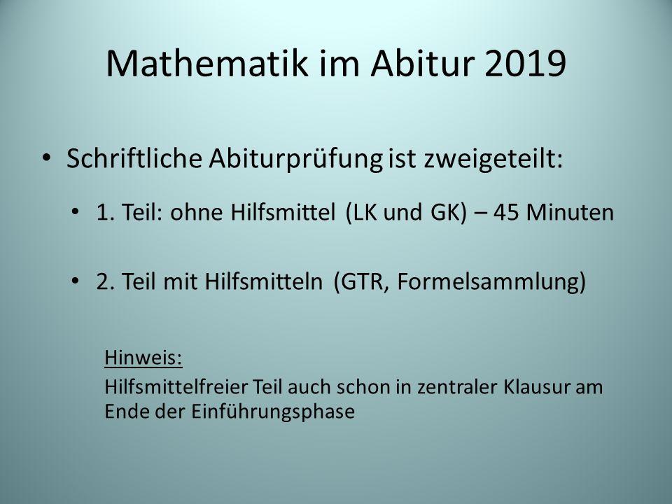 Mathematik im Abitur 2019 Schriftliche Abiturprüfung ist zweigeteilt: 1. Teil: ohne Hilfsmittel (LK und GK) – 45 Minuten 2. Teil mit Hilfsmitteln (GTR