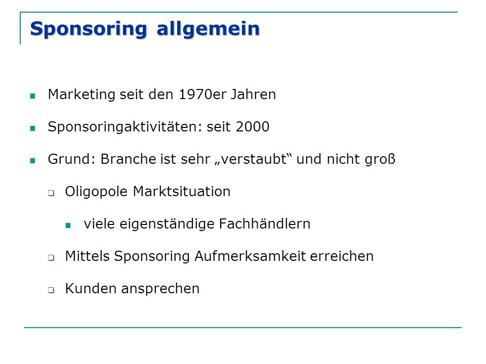 """Sponsoring allgemein Marketing seit den 1970er Jahren Sponsoringaktivitäten: seit 2000 Grund: Branche ist sehr """"verstaubt und nicht groß  Oligopole Marktsituation viele eigenständige Fachhändlern  Mittels Sponsoring Aufmerksamkeit erreichen  Kunden ansprechen"""