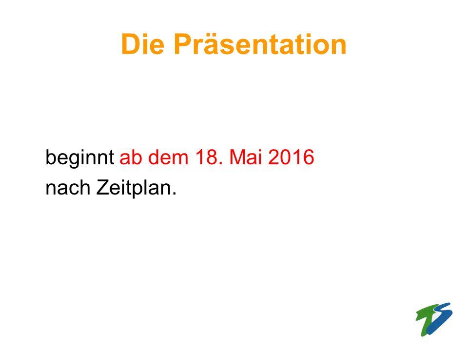 Die Präsentation beginnt ab dem 18. Mai 2016 nach Zeitplan.