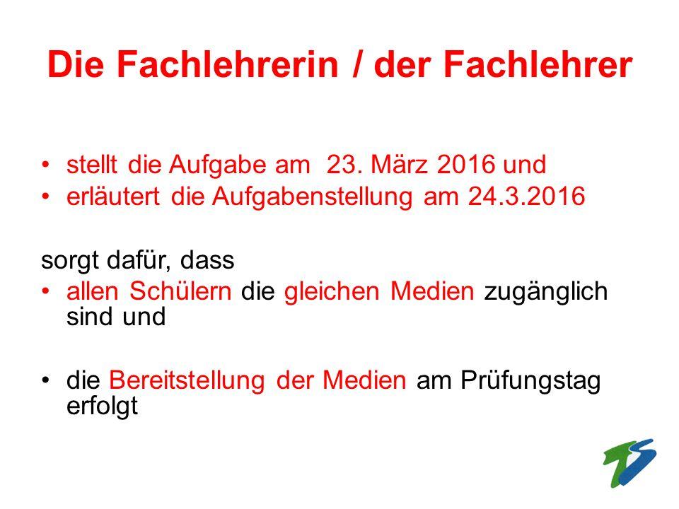 Die Fachlehrerin / der Fachlehrer stellt die Aufgabe am 23. März 2016 und erläutert die Aufgabenstellung am 24.3.2016 sorgt dafür, dass allen Schülern