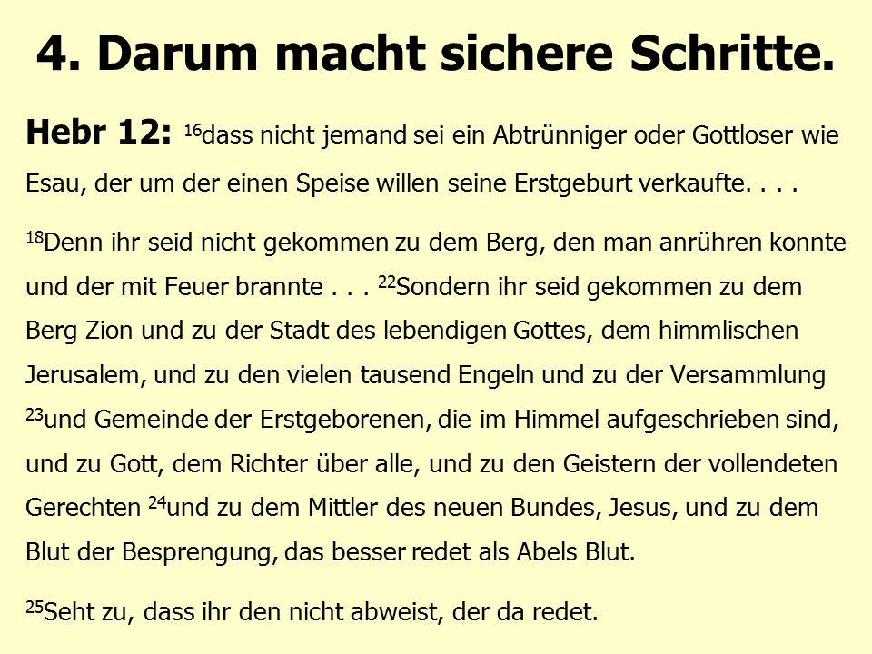 4. Darum macht sichere Schritte. Hebr 12: 16 dass nicht jemand sei ein Abtrünniger oder Gottloser wie Esau, der um der einen Speise willen seine Erstg