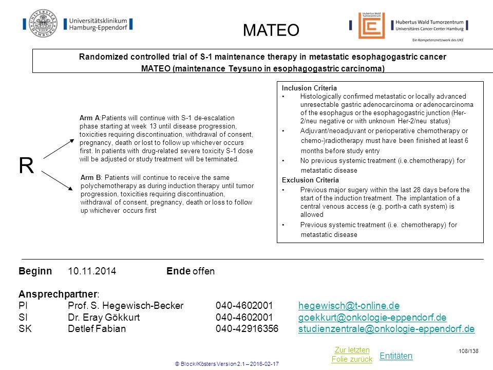 Entitäten Zur letzten Folie zurück MATEO Randomized controlled trial of S-1 maintenance therapy in metastatic esophagogastric cancer MATEO (maintenance Teysuno in esophagogastric carcinoma) Beginn10.11.2014Ende offen Ansprechpartner: PIProf.