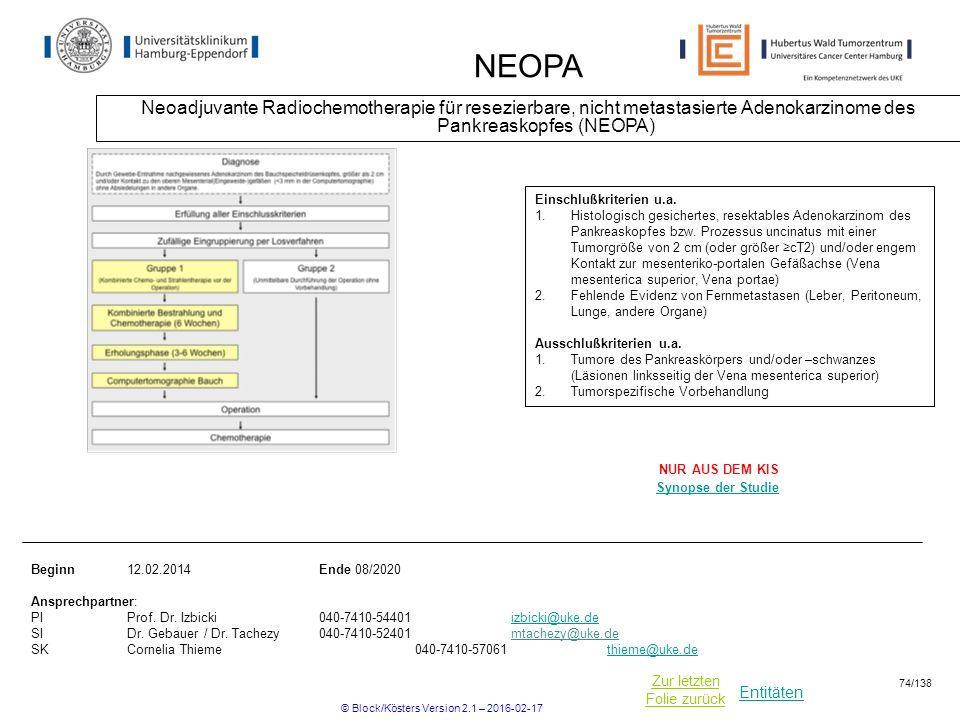 Entitäten Zur letzten Folie zurück NEOPA Neoadjuvante Radiochemotherapie für resezierbare, nicht metastasierte Adenokarzinome des Pankreaskopfes (NEOPA) Beginn12.02.2014Ende 08/2020 Ansprechpartner: PIProf.