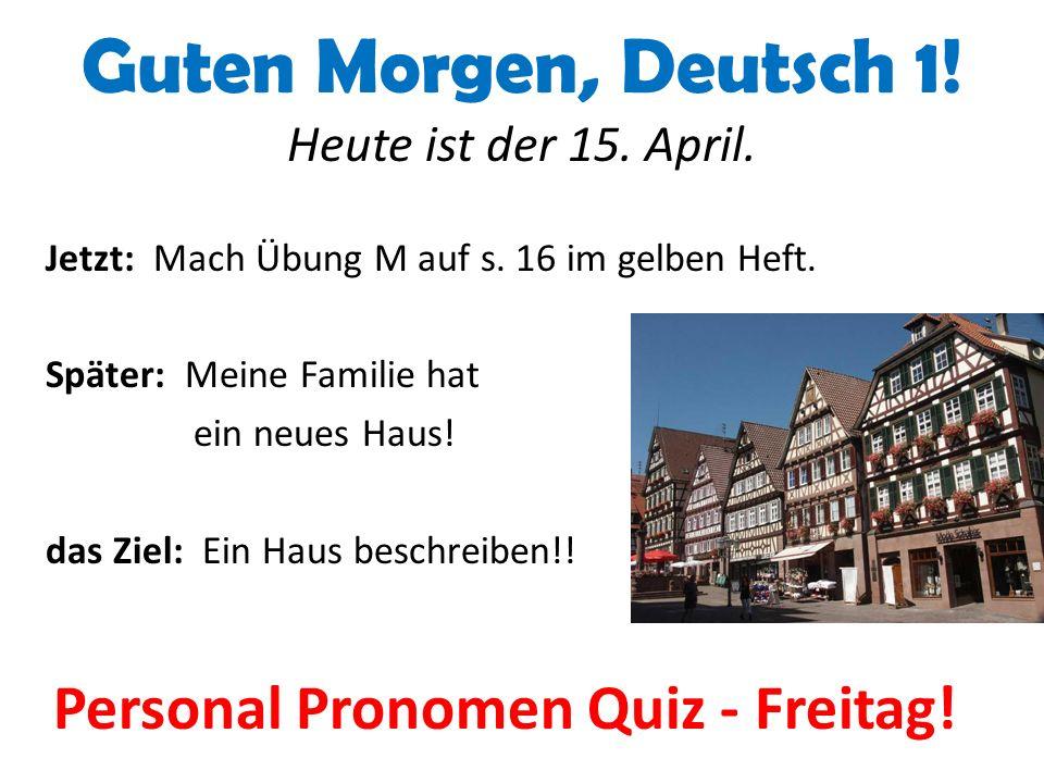 Guten Morgen, Deutsch 1. Heute ist der 15. April.