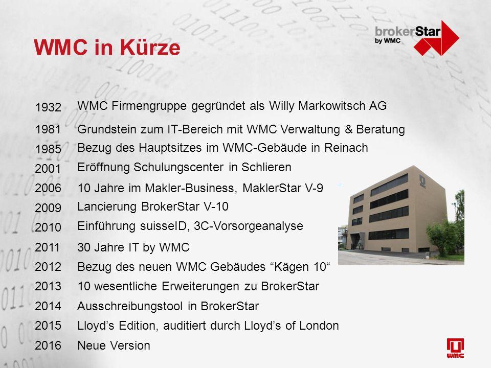 WMC in Kürze 1932 WMC Firmengruppe gegründet als Willy Markowitsch AG 1981Grundstein zum IT-Bereich mit WMC Verwaltung & Beratung 1985 Bezug des Hauptsitzes im WMC-Gebäude in Reinach 2001 Eröffnung Schulungscenter in Schlieren 200610 Jahre im Makler-Business, MaklerStar V-9 2009 Lancierung BrokerStar V-10 2010 Einführung suisseID, 3C-Vorsorgeanalyse 201130 Jahre IT by WMC 2012Bezug des neuen WMC Gebäudes Kägen 10 201310 wesentliche Erweiterungen zu BrokerStar 2014Ausschreibungstool in BrokerStar 2015Lloyd's Edition, auditiert durch Lloyd's of London 2016Neue Version