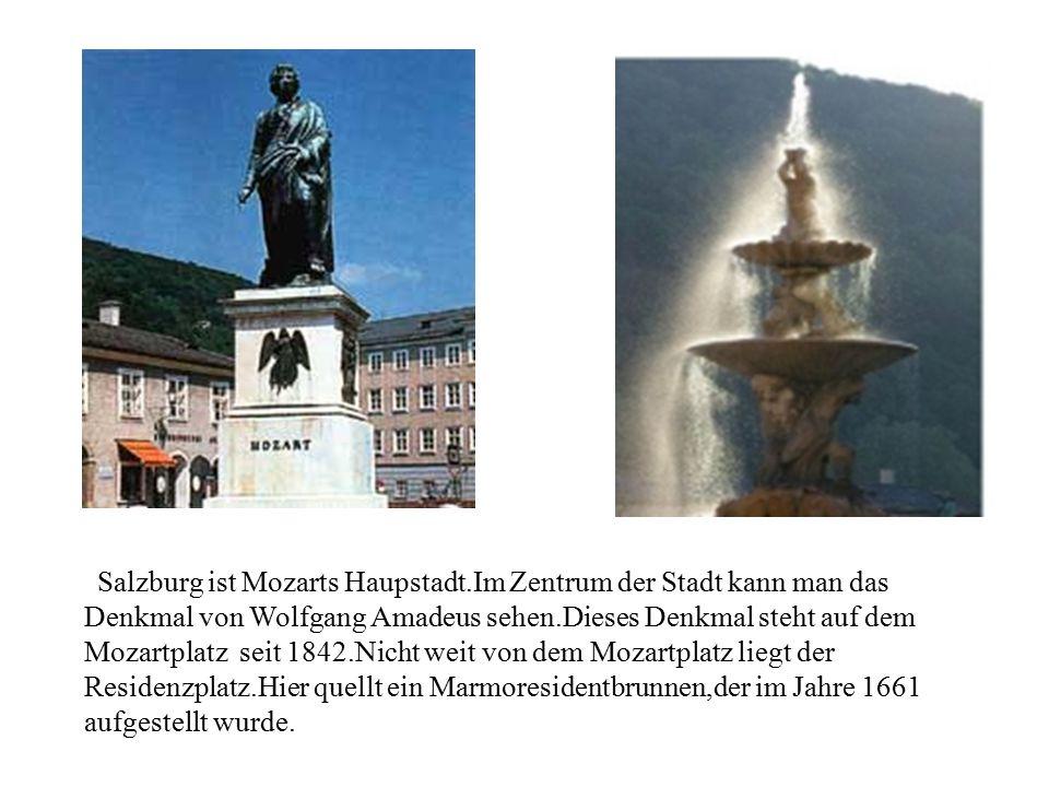 zSalzburg ist Mozarts Haupstadt.Im Zentrum der Stadt kann man das Denkmal von Wolfgang Amadeus sehen.Dieses Denkmal steht auf dem Mozartplatz seit 184