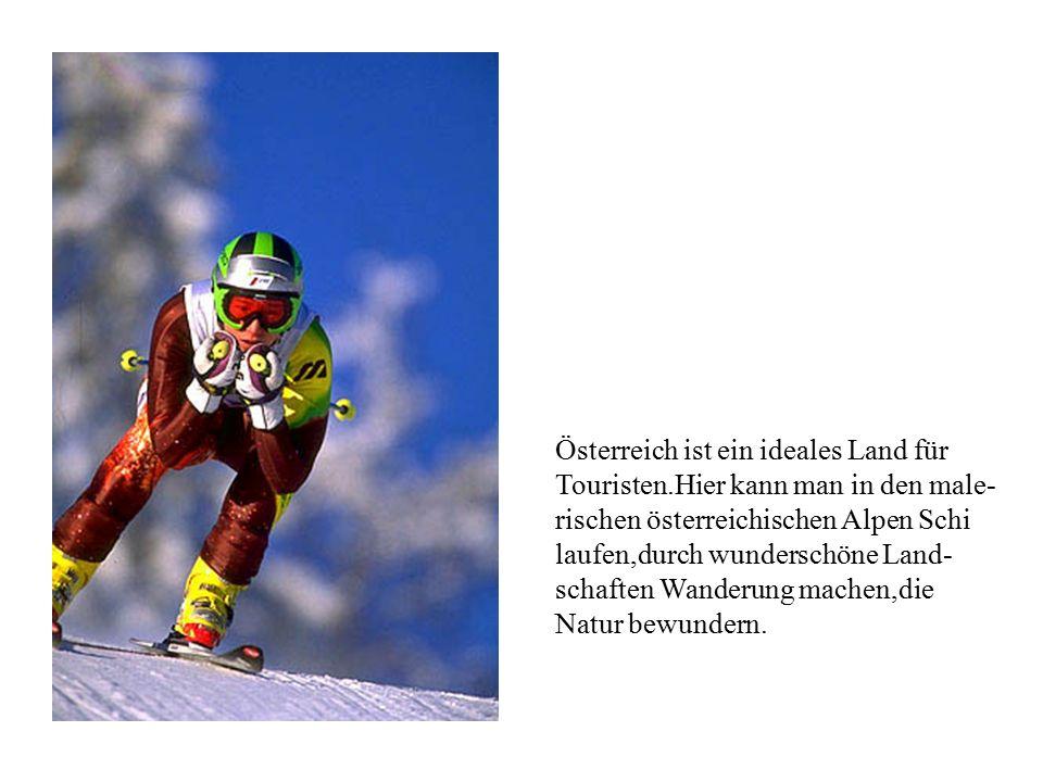 Österreich ist ein ideales Land für Touristen.Hier kann man in den male- rischen österreichischen Alpen Schi laufen,durch wunderschöne Land- schaften