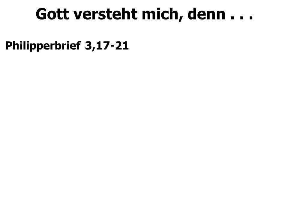 Gott versteht mich, denn... Philipperbrief 3,17-21