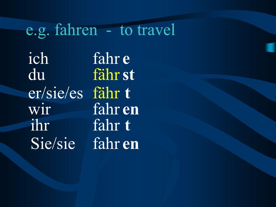 e.g. fahren - to travel en fähr eich t en t stdu fahr fähr fahr er/sie/es wir ihr Sie/sie