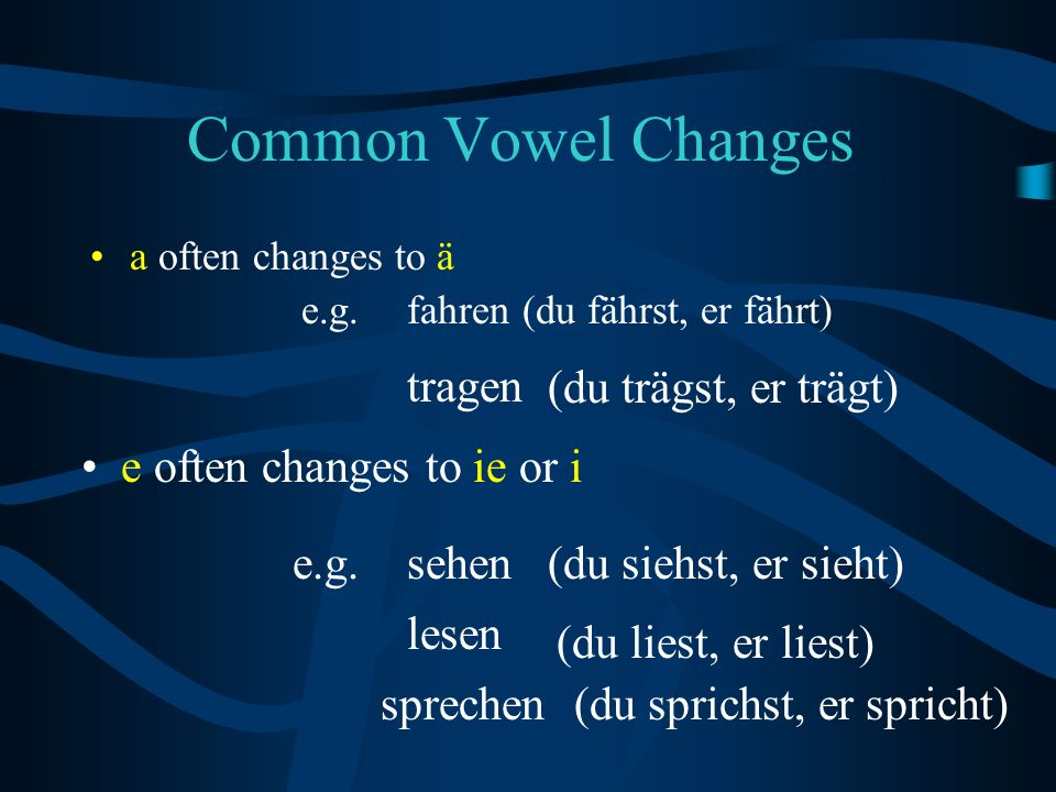 Common Vowel Changes a often changes to ä e.g.fahren (du fährst, er fährt) tragen (du trägst, er trägt) e often changes to ie or i e.g.