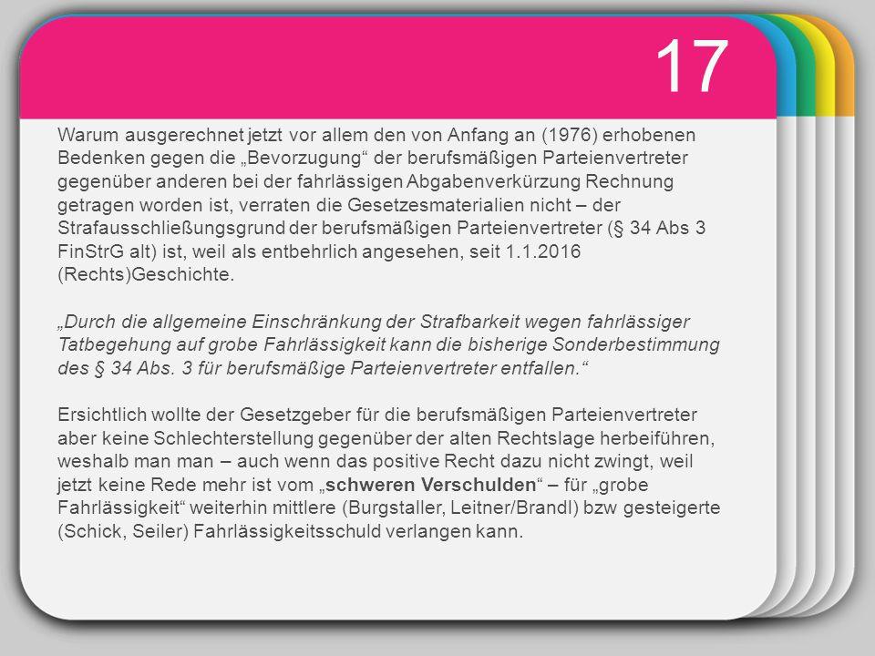 """WINTER Template 17 Warum ausgerechnet jetzt vor allem den von Anfang an (1976) erhobenen Bedenken gegen die """"Bevorzugung der berufsmäßigen Parteienvertreter gegenüber anderen bei der fahrlässigen Abgabenverkürzung Rechnung getragen worden ist, verraten die Gesetzesmaterialien nicht – der Strafausschließungsgrund der berufsmäßigen Parteienvertreter (§ 34 Abs 3 FinStrG alt) ist, weil als entbehrlich angesehen, seit 1.1.2016 (Rechts)Geschichte."""