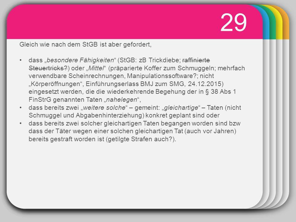 """WINTER Template 29 Gleich wie nach dem StGB ist aber gefordert, dass """"besondere Fähigkeiten (StGB: zB Trickdiebe; raffinierte Steuertricks?) oder """"Mittel (präparierte Koffer zum Schmuggeln; mehrfach verwendbare Scheinrechnungen, Manipulationssoftware?; nicht """"Körperöffnungen , Einführungserlass BMJ zum SMG, 24.12.2015) eingesetzt werden, die die wiederkehrende Begehung der in § 38 Abs 1 FinStrG genannten Taten """"nahelegen , dass bereits zwei """"weitere solche – gemeint: """"gleichartige – Taten (nicht Schmuggel und Abgabenhinterziehung) konkret geplant sind oder dass bereits zwei solcher gleichartigen Taten begangen worden sind bzw dass der Täter wegen einer solchen gleichartigen Tat (auch vor Jahren) bereits gestraft worden ist (getilgte Strafen auch?)."""