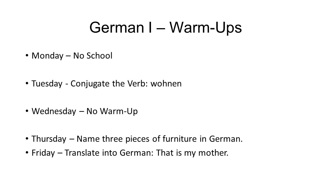 German I – Warm-Ups Monday – No School Tuesday - Conjugate the Verb: wohnen Wednesday – No Warm-Up Thursday – Name three pieces of furniture in German