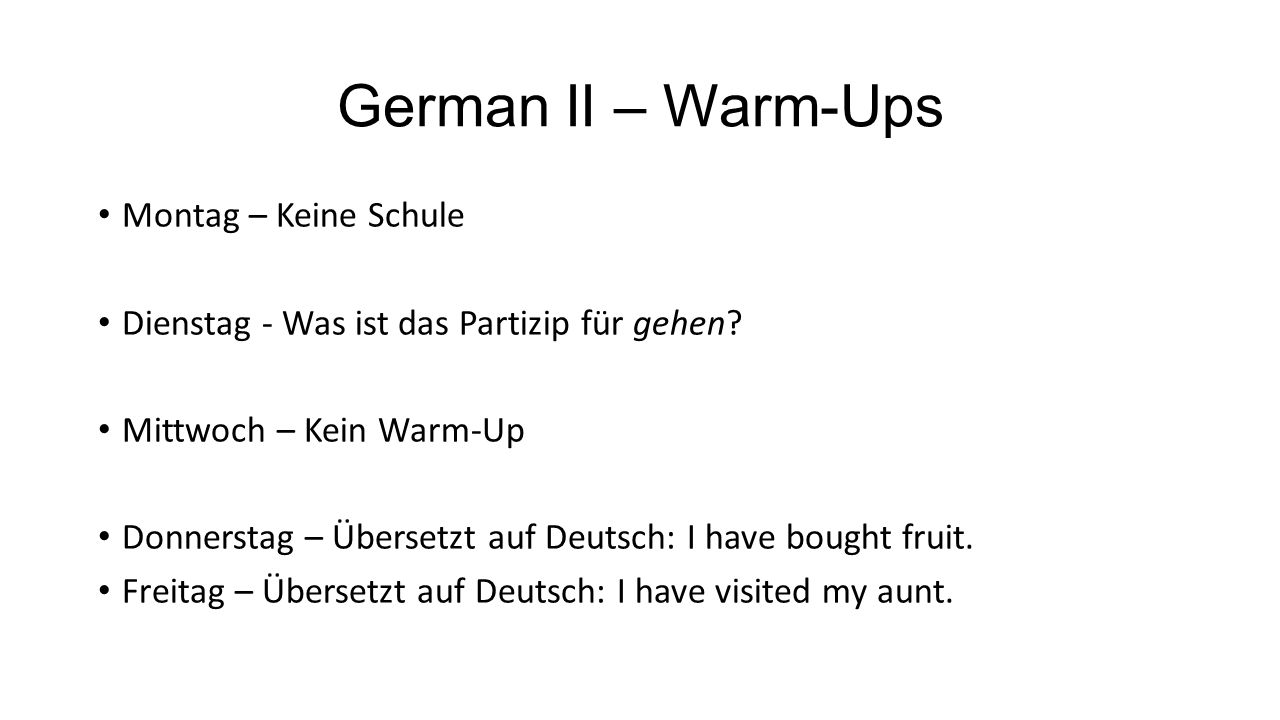 German II – Warm-Ups Montag – Keine Schule Dienstag - Was ist das Partizip für gehen? Mittwoch – Kein Warm-Up Donnerstag – Übersetzt auf Deutsch: I ha