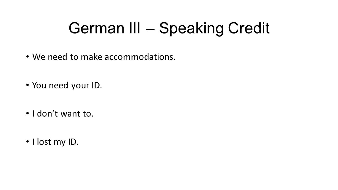 German III – Speaking Credit We need to make accommodations. You need your ID. I don't want to. I lost my ID.