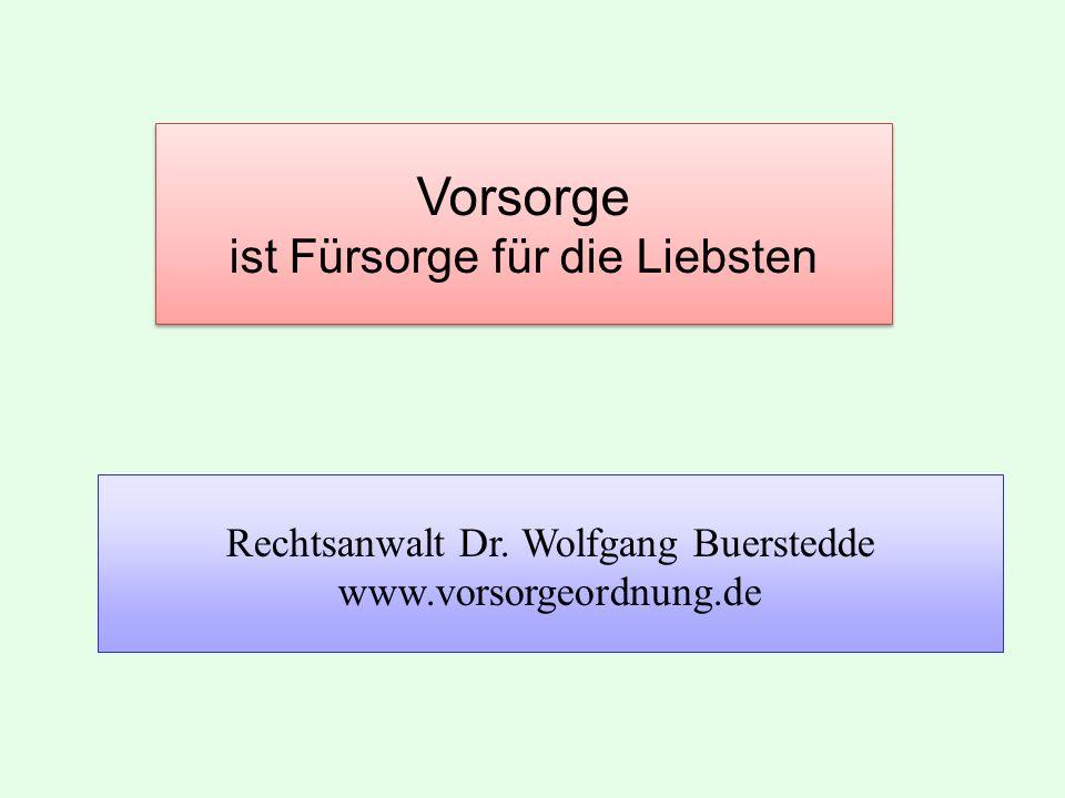 Vorsorge ist Fürsorge für die Liebsten Rechtsanwalt Dr. Wolfgang Buerstedde www.vorsorgeordnung.de