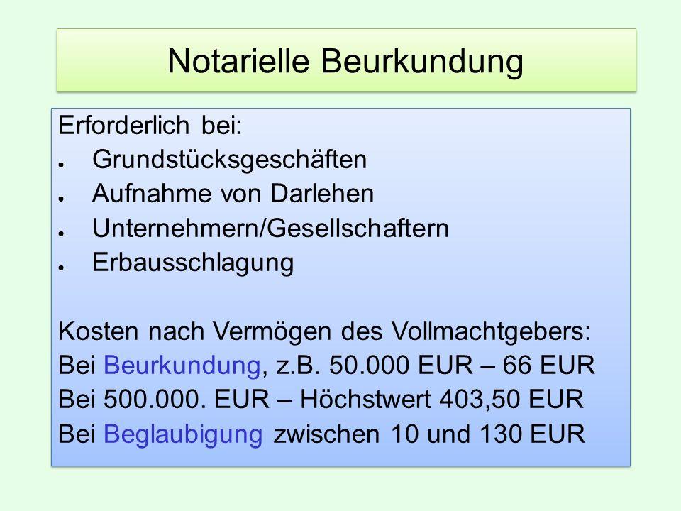 Notarielle Beurkundung Erforderlich bei: ● Grundstücksgeschäften ● Aufnahme von Darlehen ● Unternehmern/Gesellschaftern ● Erbausschlagung Kosten nach