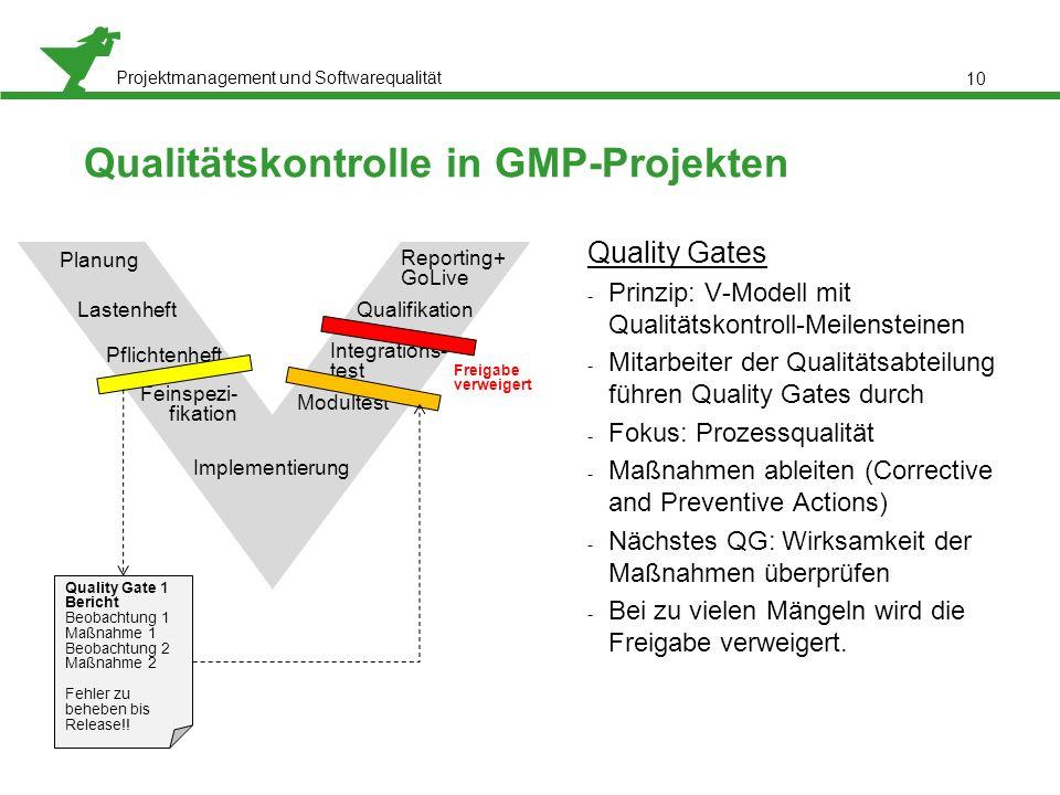 Projektmanagement und Softwarequalität 10 Qualitätskontrolle in GMP-Projekten Quality Gates - Prinzip: V-Modell mit Qualitätskontroll-Meilensteinen - Mitarbeiter der Qualitätsabteilung führen Quality Gates durch - Fokus: Prozessqualität - Maßnahmen ableiten (Corrective and Preventive Actions) - Nächstes QG: Wirksamkeit der Maßnahmen überprüfen - Bei zu vielen Mängeln wird die Freigabe verweigert.