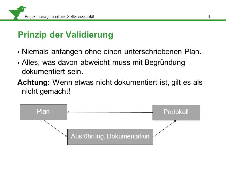 Projektmanagement und Softwarequalität 4 Prinzip der Validierung  Niemals anfangen ohne einen unterschriebenen Plan.  Alles, was davon abweicht muss