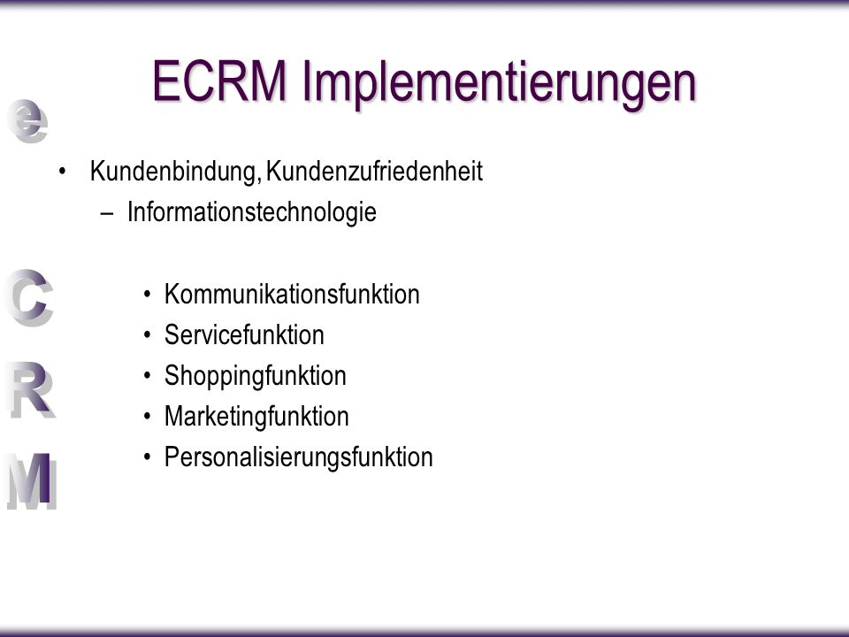 ECRM Implementierungen Kundenbindung, Kundenzufriedenheit –Informationstechnologie Kommunikationsfunktion Servicefunktion Shoppingfunktion Marketingfunktion Personalisierungsfunktion