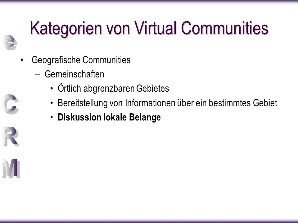 Kategorien von Virtual Communities Geografische Communities –Gemeinschaften Örtlich abgrenzbaren Gebietes Bereitstellung von Informationen über ein be