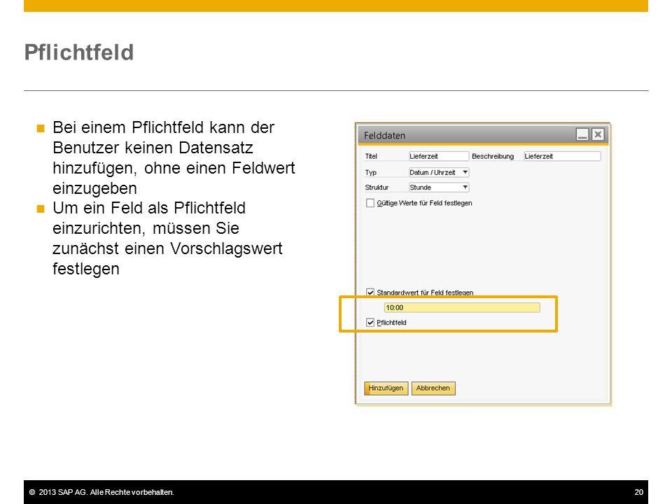 ©2013 SAP AG. Alle Rechte vorbehalten.20 Pflichtfeld Bei einem Pflichtfeld kann der Benutzer keinen Datensatz hinzufügen, ohne einen Feldwert einzugeb