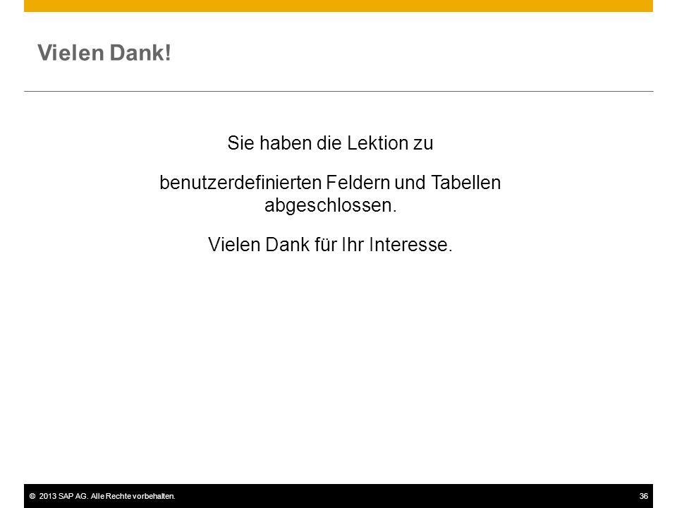©2013 SAP AG. Alle Rechte vorbehalten.36 Vielen Dank! Sie haben die Lektion zu benutzerdefinierten Feldern und Tabellen abgeschlossen. Vielen Dank für
