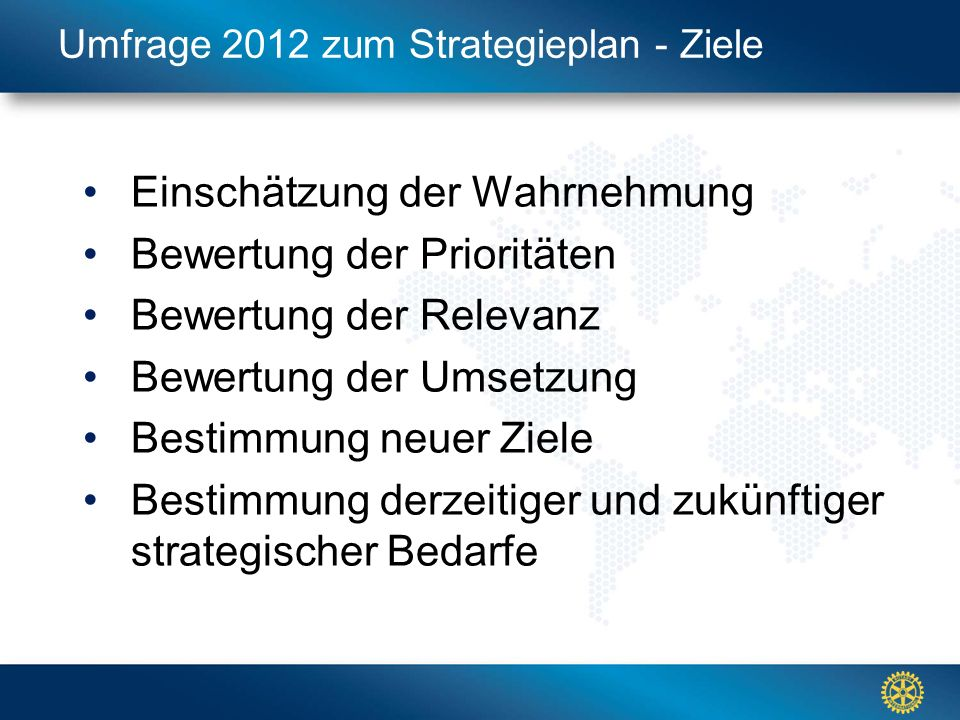 Click to edit Master title style Umfrage 2012 zum Strategieplan - Ziele Einschätzung der Wahrnehmung Bewertung der Prioritäten Bewertung der Relevanz Bewertung der Umsetzung Bestimmung neuer Ziele Bestimmung derzeitiger und zukünftiger strategischer Bedarfe