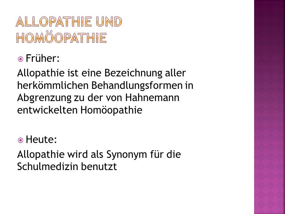  Früher: Allopathie ist eine Bezeichnung aller herkömmlichen Behandlungsformen in Abgrenzung zu der von Hahnemann entwickelten Homöopathie  Heute: Allopathie wird als Synonym für die Schulmedizin benutzt