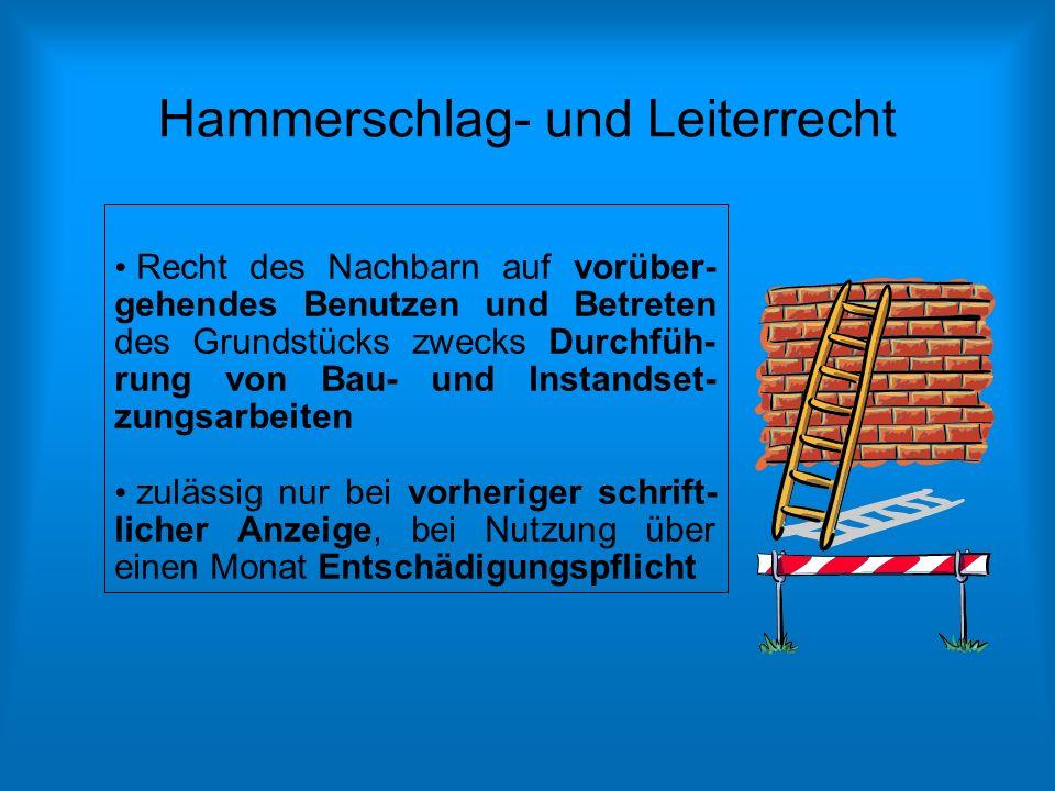 Hammerschlag- und Leiterrecht Recht des Nachbarn auf vorüber- gehendes Benutzen und Betreten des Grundstücks zwecks Durchfüh- rung von Bau- und Instan