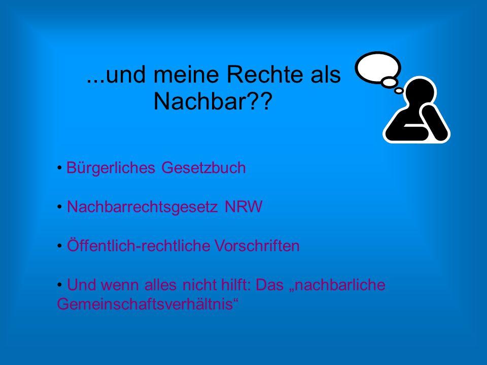 """...und meine Rechte als Nachbar?? Bürgerliches Gesetzbuch Nachbarrechtsgesetz NRW Öffentlich-rechtliche Vorschriften Und wenn alles nicht hilft: Das """""""