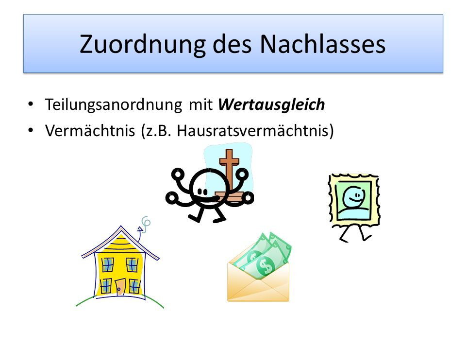 Zuordnung des Nachlasses Teilungsanordnung mit Wertausgleich Vermächtnis (z.B. Hausratsvermächtnis)