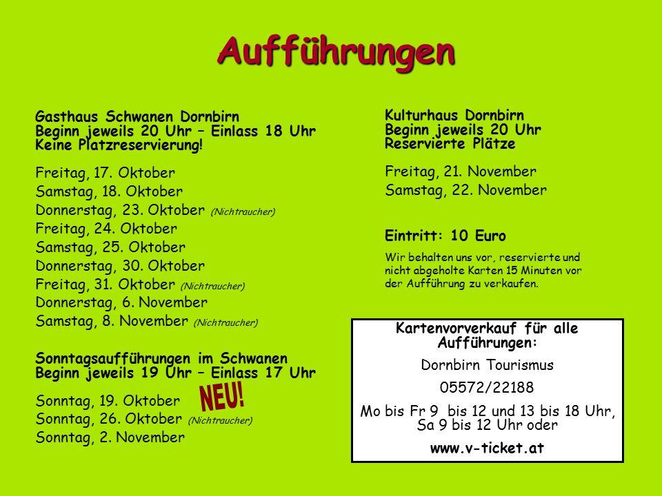 Aufführungen Kartenvorverkauf für alle Aufführungen: Dornbirn Tourismus 05572/22188 Mo bis Fr 9 bis 12 und 13 bis 18 Uhr, Sa 9 bis 12 Uhr oder www.v-ticket.at Eintritt: 10 Euro Wir behalten uns vor, reservierte und nicht abgeholte Karten 15 Minuten vor der Aufführung zu verkaufen.