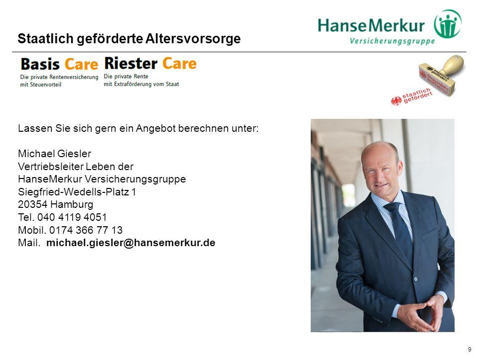 9 Staatlich geförderte Altersvorsorge Lassen Sie sich gern ein Angebot berechnen unter: Michael Giesler Vertriebsleiter Leben der HanseMerkur Versiche