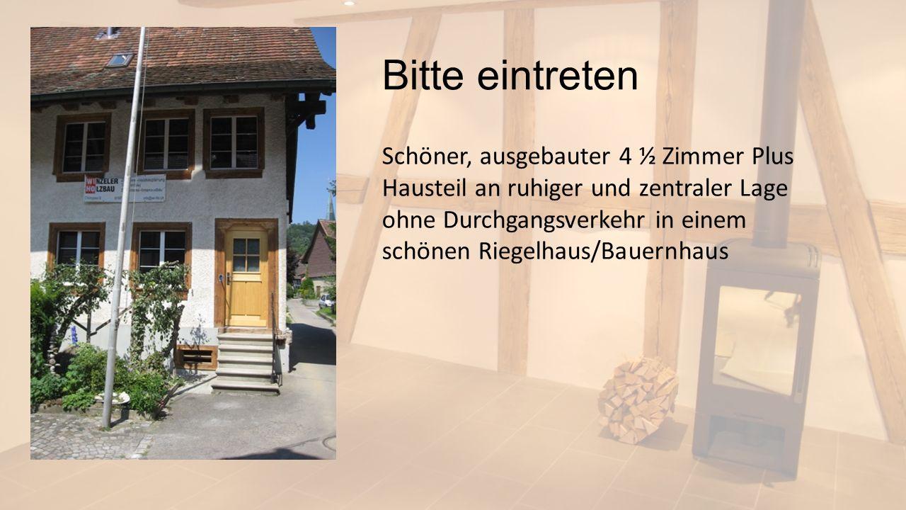 Bitte eintreten Schöner, ausgebauter 4 ½ Zimmer Plus Hausteil an ruhiger und zentraler Lage ohne Durchgangsverkehr in einem schönen Riegelhaus/Bauernh