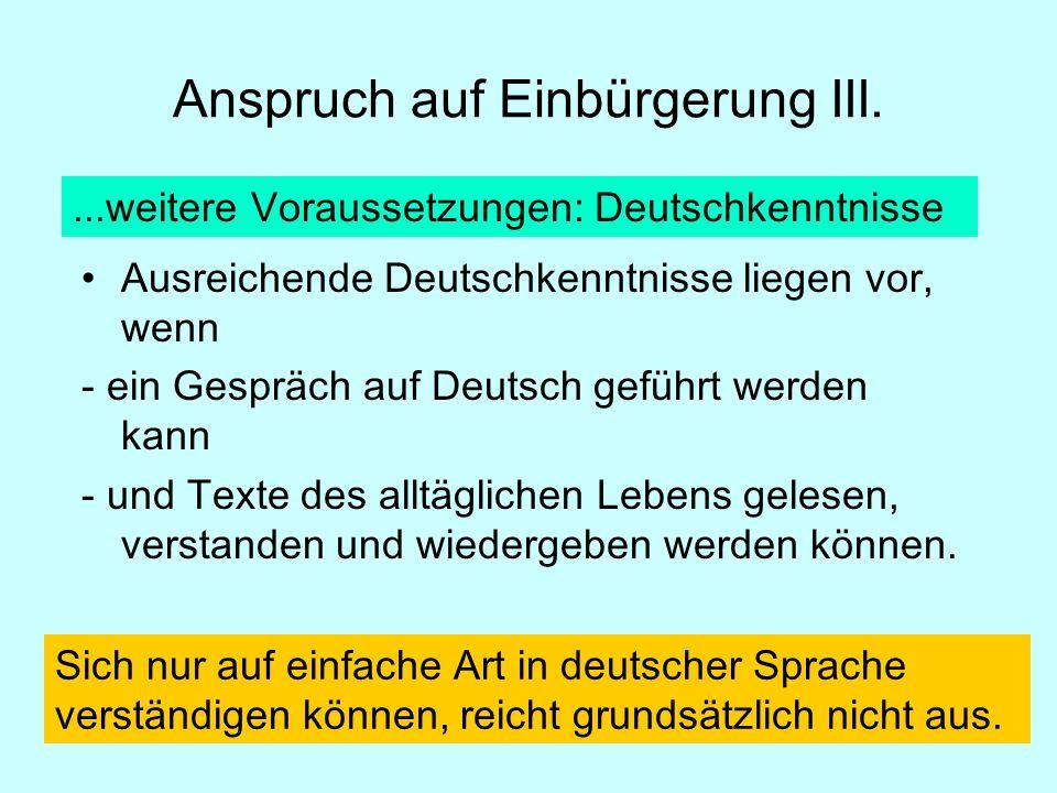 Anspruch auf Einbürgerung III....weitere Voraussetzungen: Deutschkenntnisse Ausreichende Deutschkenntnisse liegen vor, wenn - ein Gespräch auf Deutsch geführt werden kann - und Texte des alltäglichen Lebens gelesen, verstanden und wiedergeben werden können.