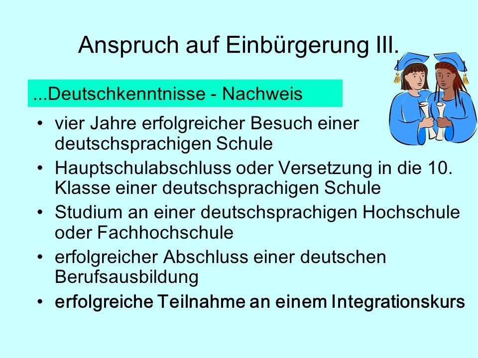 Anspruch auf Einbürgerung III....Deutschkenntnisse - Nachweis vier Jahre erfolgreicher Besuch einer deutschsprachigen Schule Hauptschulabschluss oder Versetzung in die 10.