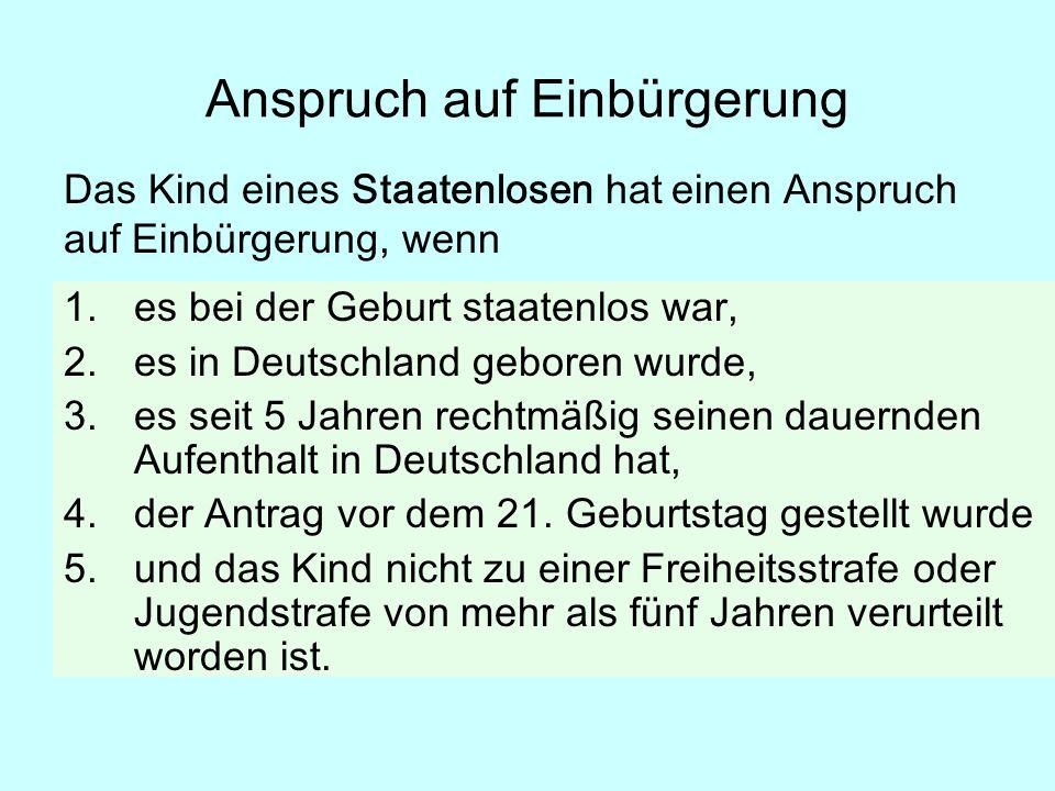 1.es bei der Geburt staatenlos war, 2.es in Deutschland geboren wurde, 3.es seit 5 Jahren rechtmäßig seinen dauernden Aufenthalt in Deutschland hat, 4.der Antrag vor dem 21.