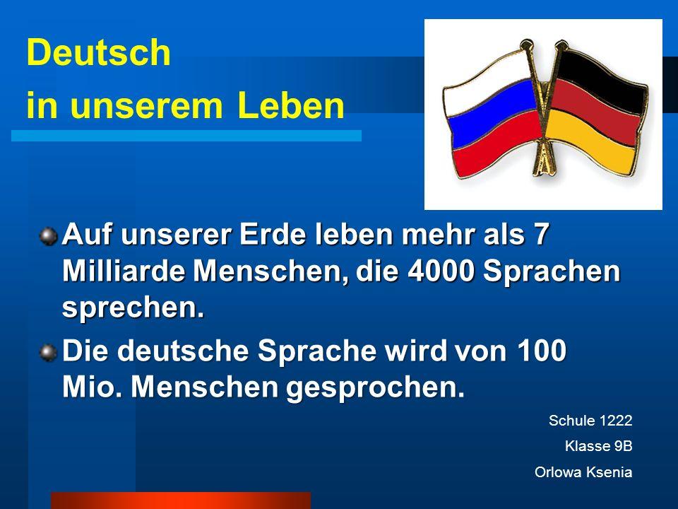 Auf unserer Erde leben mehr als 7 Milliarde Menschen, die 4000 Sprachen sprechen. Die deutsche Sprache wird von 100 Miо. Menschen gesprochen Die deuts