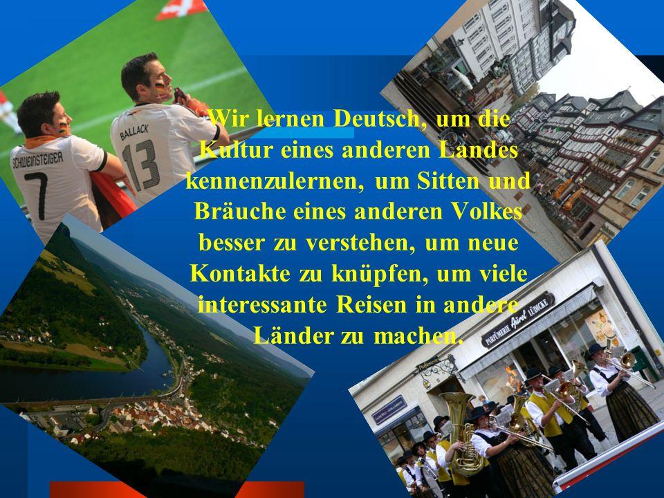 Wir lernen Deutsch, um die Kultur eines anderen Landes kennenzulernen, um Sitten und Bräuche eines anderen Volkes besser zu verstehen, um neue Kontakt