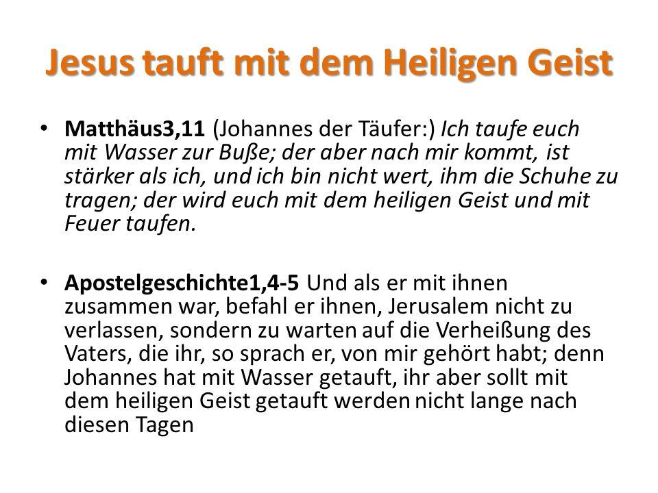 Jesus tauft mit dem Heiligen Geist Matthäus3,11 (Johannes der Täufer:) Ich taufe euch mit Wasser zur Buße; der aber nach mir kommt, ist stärker als ich, und ich bin nicht wert, ihm die Schuhe zu tragen; der wird euch mit dem heiligen Geist und mit Feuer taufen.