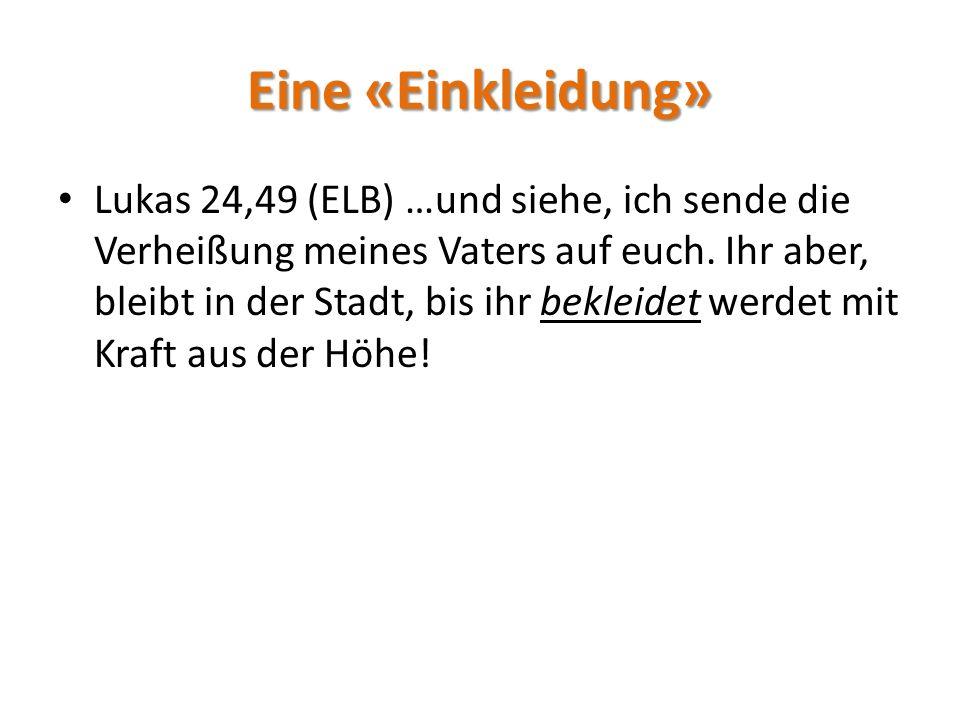 Eine «Einkleidung» Lukas 24,49 (ELB) …und siehe, ich sende die Verheißung meines Vaters auf euch.