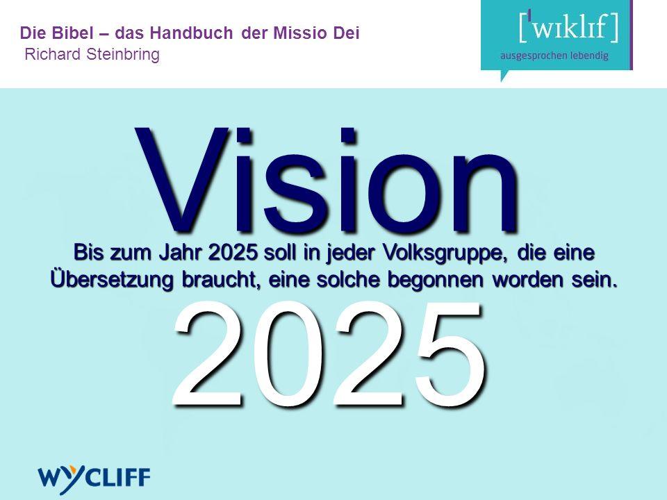 Die Bibel – das Handbuch der Missio Dei Richard Steinbring Vision 2025 Bis zum Jahr 2025 soll in jeder Volksgruppe, die eine Übersetzung braucht, eine solche begonnen worden sein.