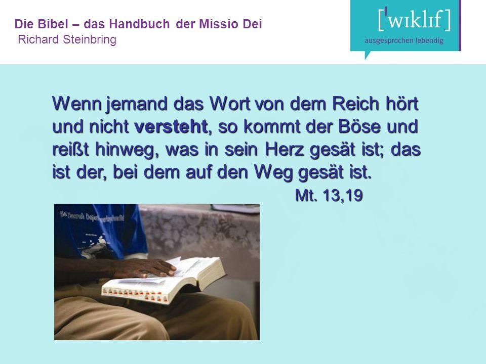 Die Bibel – das Handbuch der Missio Dei Richard Steinbring Wenn jemand das Wort von dem Reich hört und nicht versteht, so kommt der Böse und reißt hinweg, was in sein Herz gesät ist; das ist der, bei dem auf den Weg gesät ist.