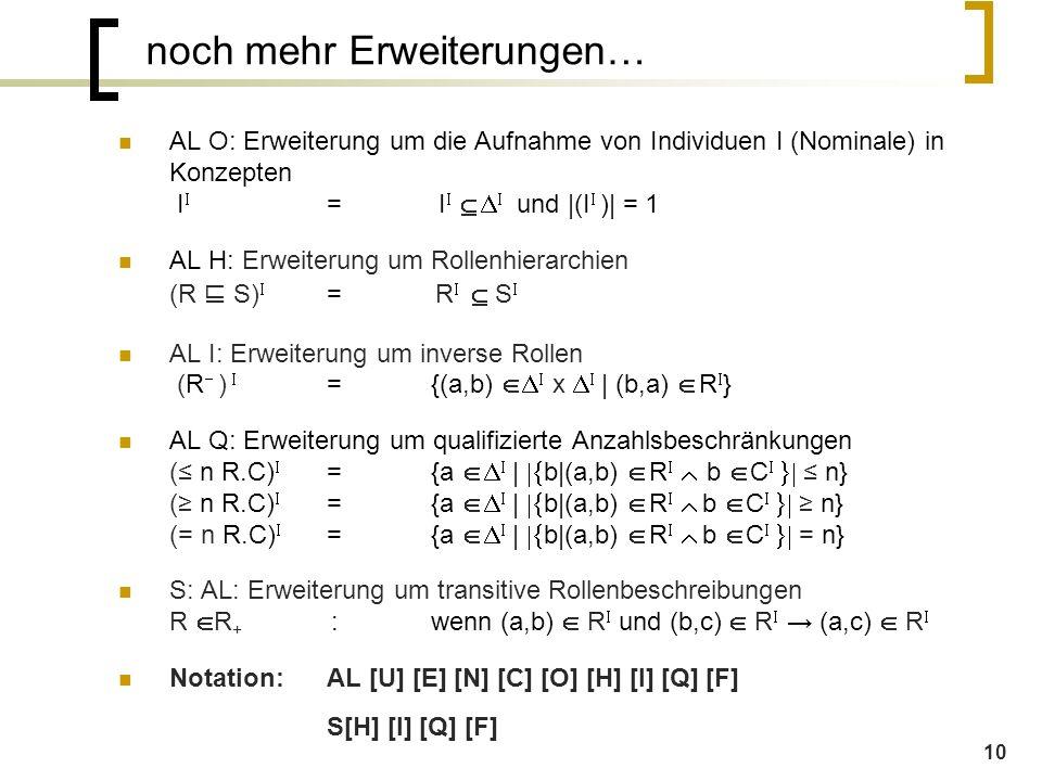 10 noch mehr Erweiterungen… AL O: Erweiterung um die Aufnahme von Individuen I (Nominale) in Konzepten I  = I     und |(I  )| = 1 AL H: Erweiterung um Rollenhierarchien (R ⊑ S)  =  R    S  AL I: Erweiterung um inverse Rollen (R  )  ={(a,b)   x    | (b,a)  R  } AL Q: Erweiterung um qualifizierte Anzahlsbeschränkungen (≤ n R.C)  ={a     |  b|(a,b)  R    b  C   ≤ n} (≥ n R.C)  ={a     |  b|(a,b)  R    b  C   ≥ n} (= n R.C)  ={a     |  b|(a,b)  R    b  C   = n} S: AL: Erweiterung um transitive Rollenbeschreibungen R  R + :wenn (a,b)  R  und (b,c)  R  → (a,c)  R  Notation: AL [U] [E] [N] [C] [O] [H] [I] [Q] [F] S[H] [I] [Q] [F]