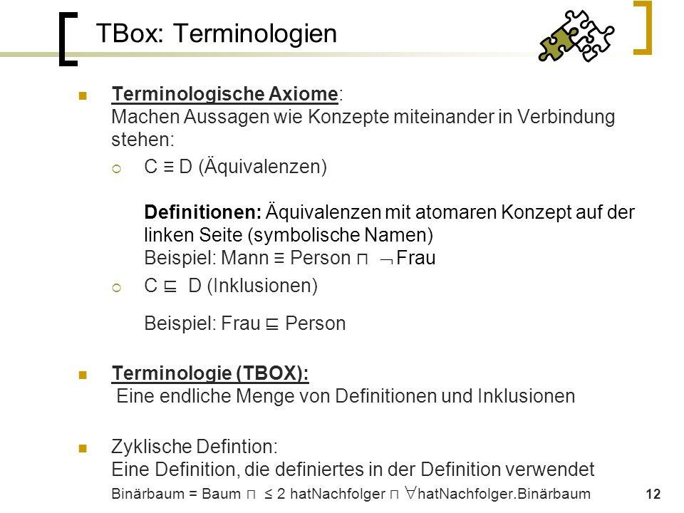 12 TBox: Terminologien Terminologische Axiome: Machen Aussagen wie Konzepte miteinander in Verbindung stehen:  C ≡ D (Äquivalenzen) Definitionen: Äquivalenzen mit atomaren Konzept auf der linken Seite (symbolische Namen) Beispiel: Mann ≡ Person ⊓  Frau  C ⊑ D (Inklusionen) Beispiel: Frau ⊑ Person Terminologie (TBOX): Eine endliche Menge von Definitionen und Inklusionen Zyklische Defintion: Eine Definition, die definiertes in der Definition verwendet Binärbaum = Baum ⊓  ≤ 2 hatNachfolger  ⊓  hatNachfolger.Binärbaum